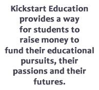 Kickstart Education provides a way for students to raise money to fund their educational pursuits, their passions and their futures.